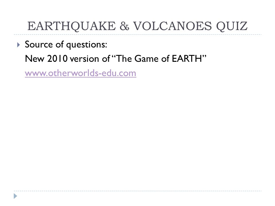 "EARTHQUAKE & VOLCANOES QUIZ  Source of questions: New 2010 version of ""The Game of EARTH"" www.otherworlds-edu.com"