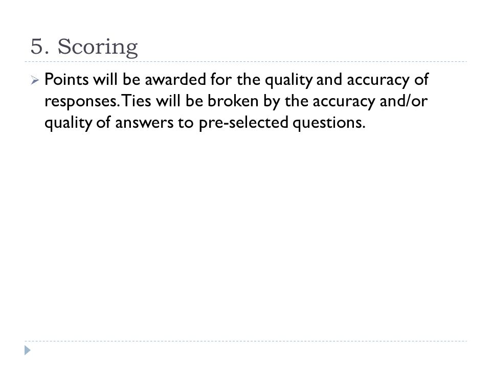 5. Scoring  Points will be awarded for the quality and accuracy of responses. Ties will be broken by the accuracy and/or quality of answers to pre-se