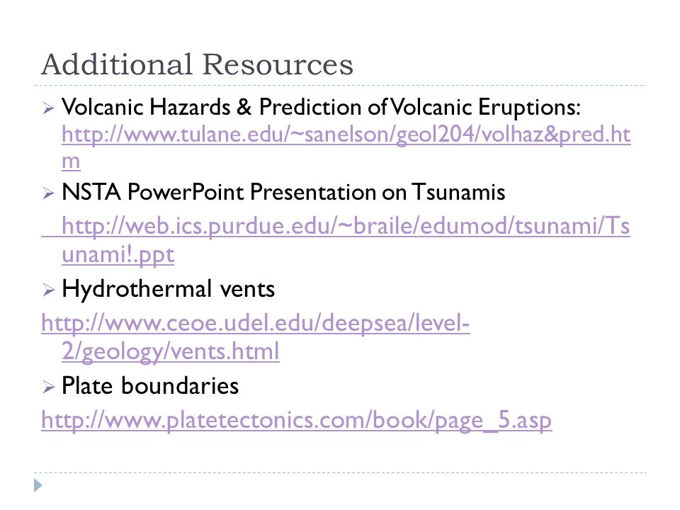 Additional Resources  Volcanic Hazards & Prediction of Volcanic Eruptions: http://www.tulane.edu/~sanelson/geol204/volhaz&pred.ht m http://www.tulane.edu/~sanelson/geol204/volhaz&pred.ht m  NSTA PowerPoint Presentation on Tsunamis http://web.ics.purdue.edu/~braile/edumod/tsunami/Ts unami!.ppt  Hydrothermal vents http://www.ceoe.udel.edu/deepsea/level- 2/geology/vents.html  Plate boundaries http://www.platetectonics.com/book/page_5.asp
