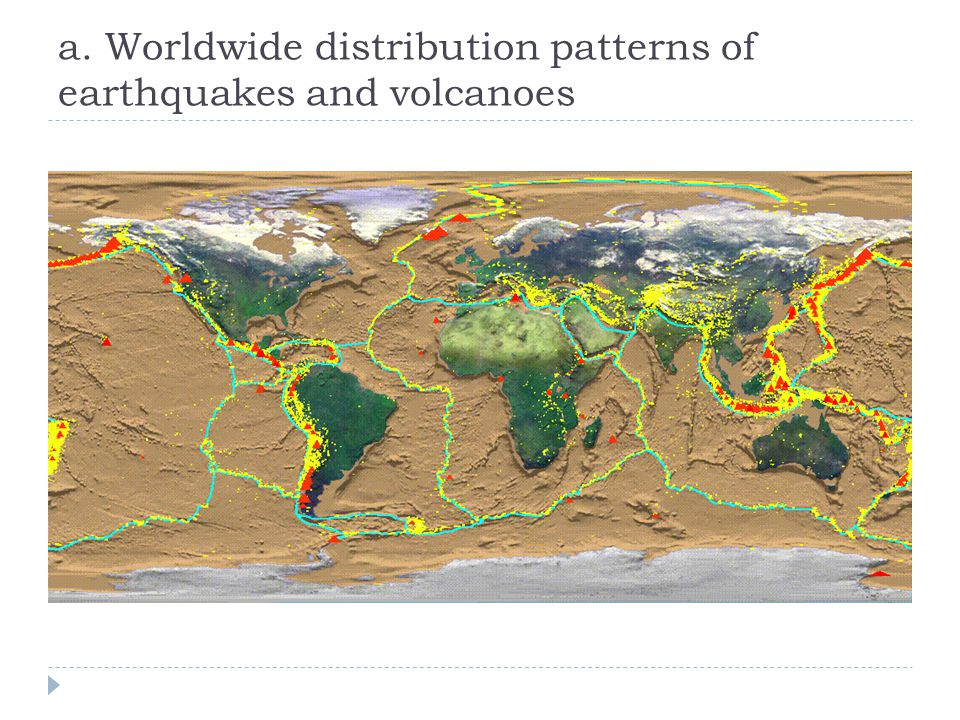 a. Worldwide distribution patterns of earthquakes and volcanoes