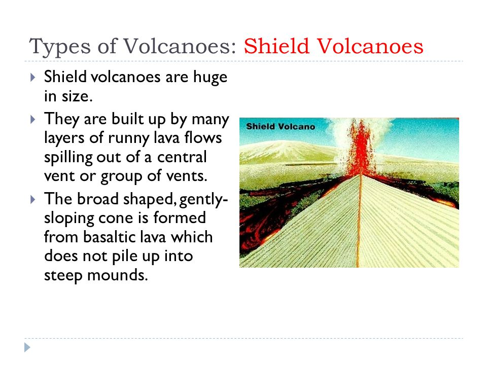 Types of Volcanoes: Shield Volcanoes  Shield volcanoes are huge in size.