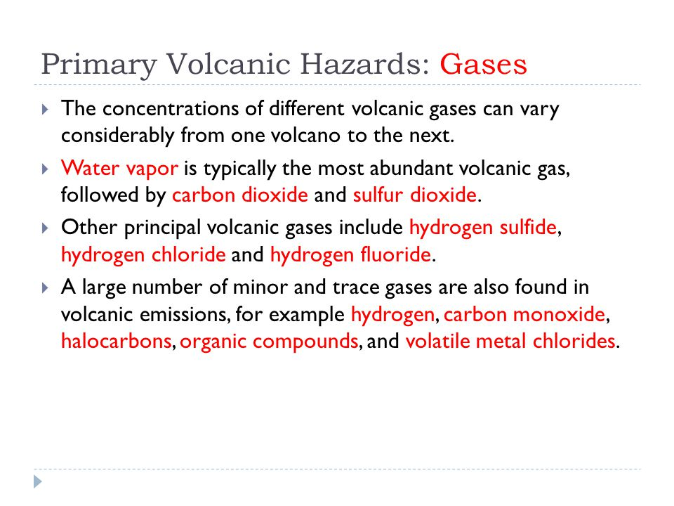 Primary Volcanic Hazards: Gases  The concentrations of different volcanic gases can vary considerably from one volcano to the next.