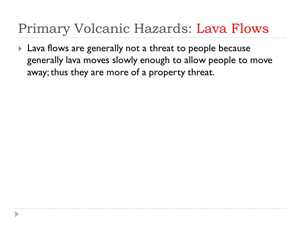 Primary Volcanic Hazards: Lava Flows  Lava flows are generally not a threat to people because generally lava moves slowly enough to allow people to move away; thus they are more of a property threat.