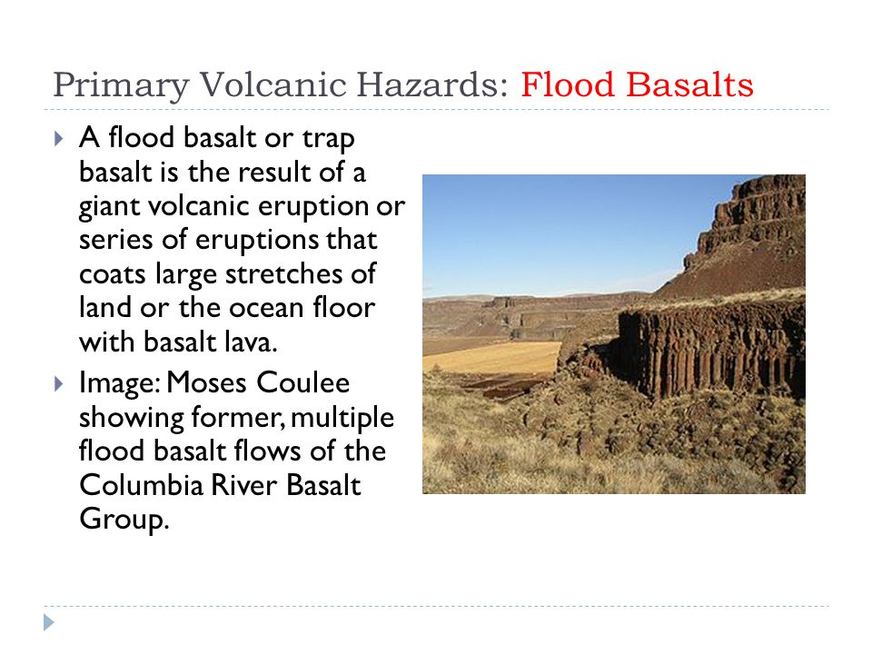 Primary Volcanic Hazards: Flood Basalts  A flood basalt or trap basalt is the result of a giant volcanic eruption or series of eruptions that coats l