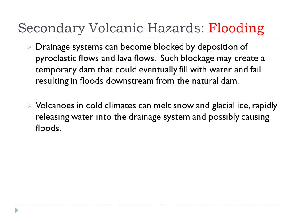 Secondary Volcanic Hazards: Flooding  Drainage systems can become blocked by deposition of pyroclastic flows and lava flows. Such blockage may create