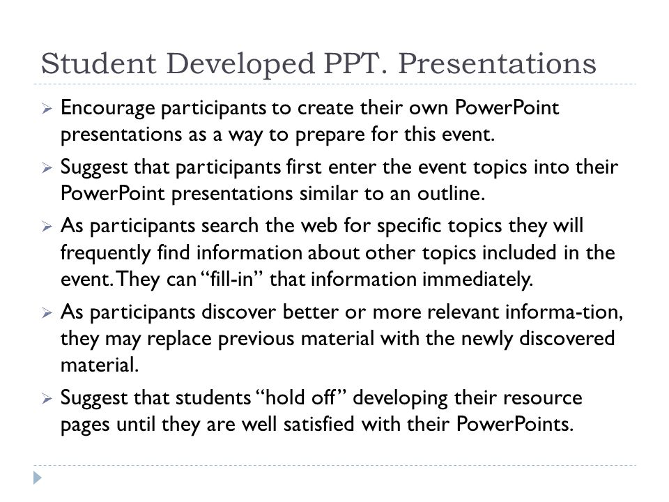 Student Developed PPT. Presentations  Encourage participants to create their own PowerPoint presentations as a way to prepare for this event.  Sugge
