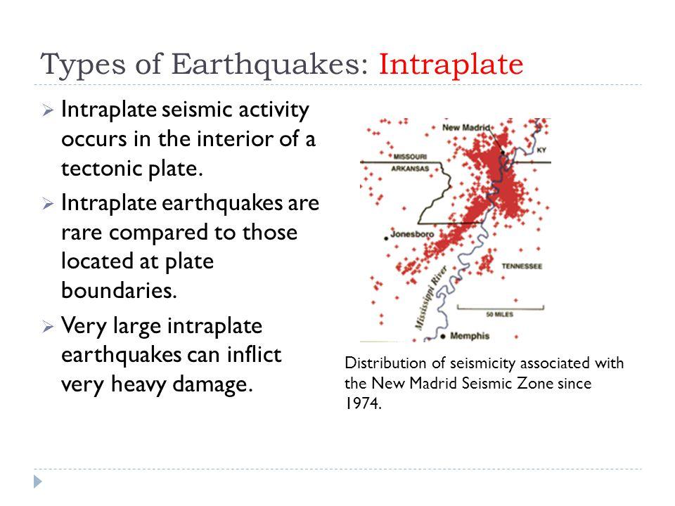 Types of Earthquakes: Intraplate  Intraplate seismic activity occurs in the interior of a tectonic plate.  Intraplate earthquakes are rare compared