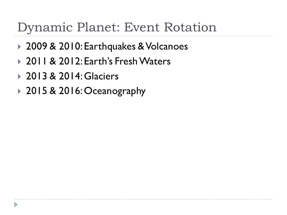 Dynamic Planet: Event Rotation  2009 & 2010: Earthquakes & Volcanoes  2011 & 2012: Earth's Fresh Waters  2013 & 2014: Glaciers  2015 & 2016: Ocean