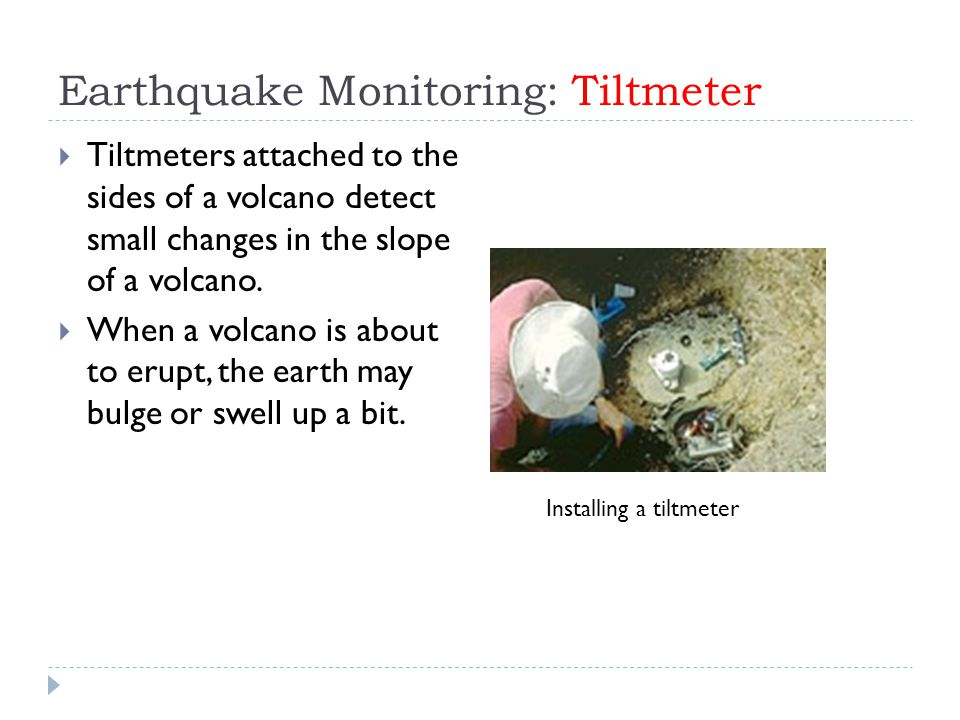 Earthquake Monitoring: Tiltmeter  Tiltmeters attached to the sides of a volcano detect small changes in the slope of a volcano.