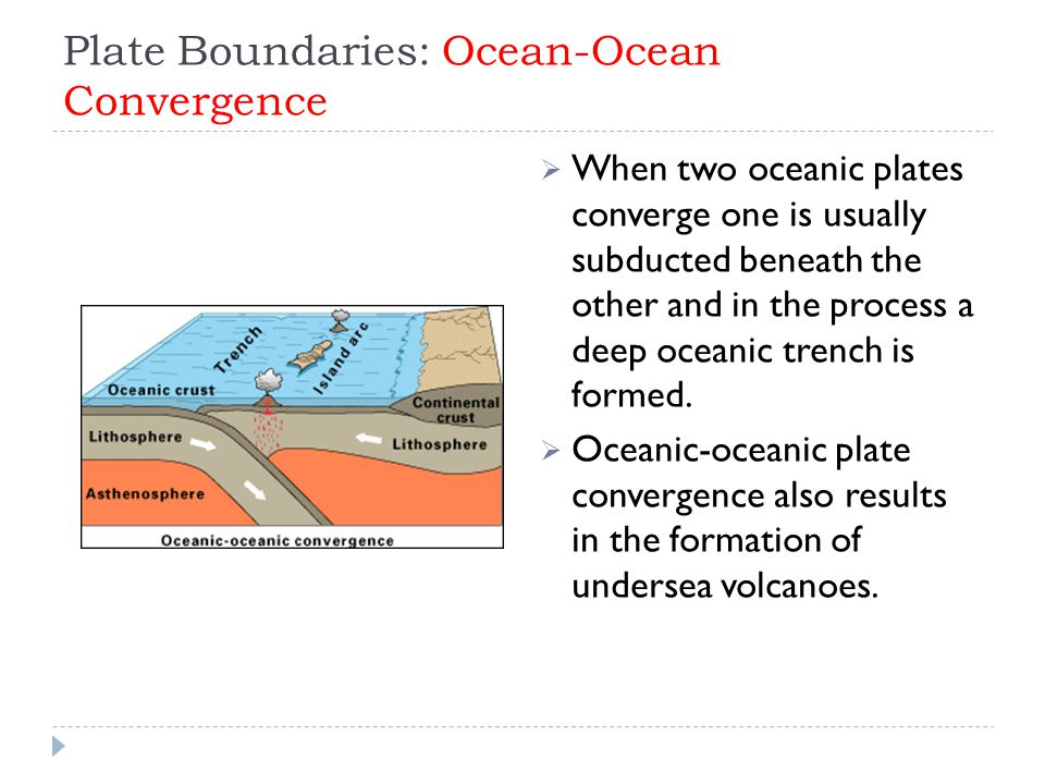 Plate Boundaries: Ocean-Ocean Convergence  When two oceanic plates converge one is usually subducted beneath the other and in the process a deep ocea