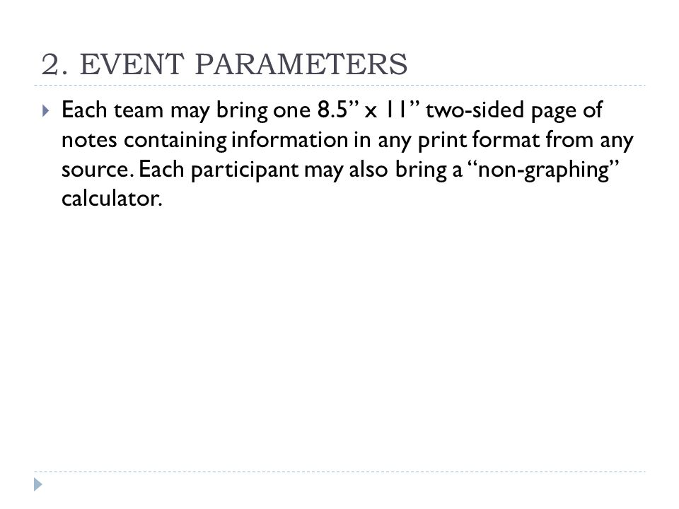 "2. EVENT PARAMETERS  Each team may bring one 8.5"" x 11"" two-sided page of notes containing information in any print format from any source. Each part"