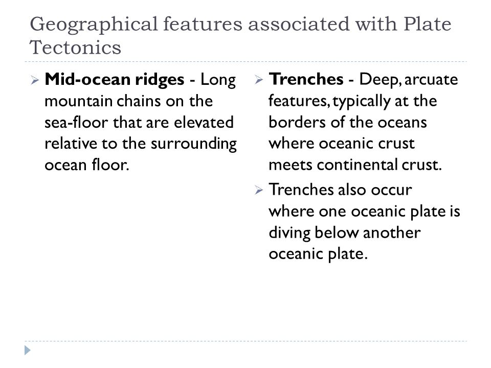 Geographical features associated with Plate Tectonics  Mid-ocean ridges - Long mountain chains on the sea-floor that are elevated relative to the sur