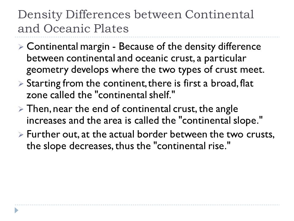 Density Differences between Continental and Oceanic Plates  Continental margin - Because of the density difference between continental and oceanic crust, a particular geometry develops where the two types of crust meet.