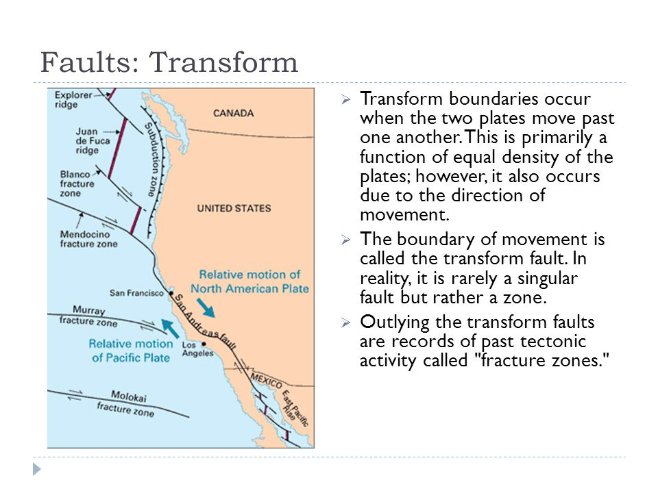 Faults: Transform  Transform boundaries occur when the two plates move past one another.