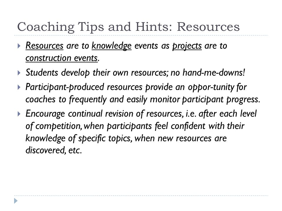 Coaching Tips and Hints: Resources  Resources are to knowledge events as projects are to construction events.  Students develop their own resources;