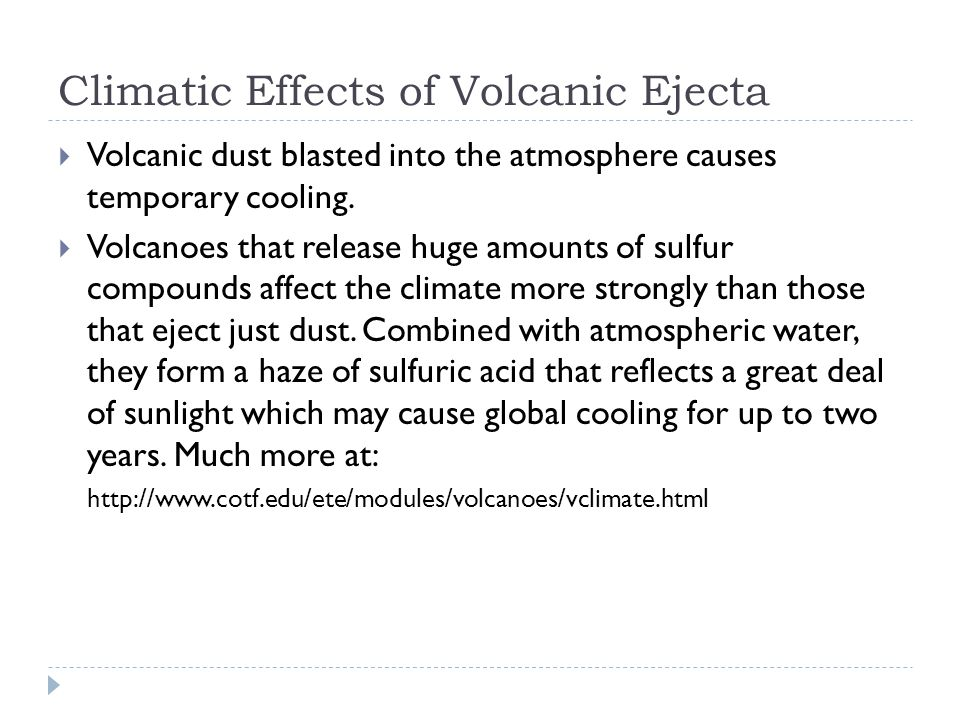 Climatic Effects of Volcanic Ejecta  Volcanic dust blasted into the atmosphere causes temporary cooling.  Volcanoes that release huge amounts of sul