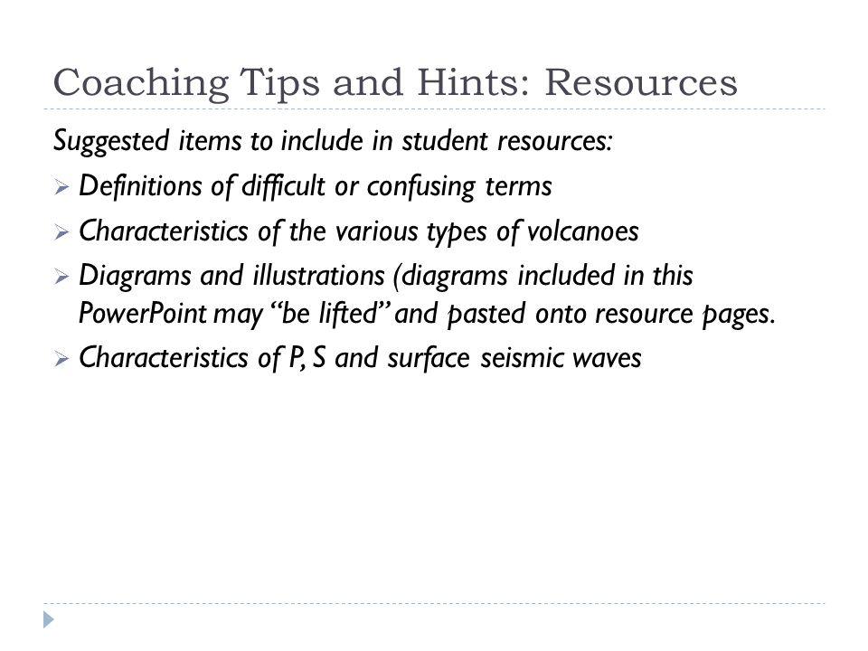Coaching Tips and Hints: Resources Suggested items to include in student resources:  Definitions of difficult or confusing terms  Characteristics of the various types of volcanoes  Diagrams and illustrations (diagrams included in this PowerPoint may be lifted and pasted onto resource pages.