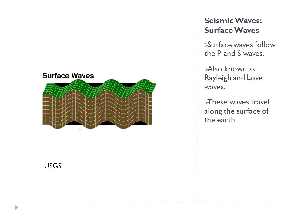 Seismic Waves: Surface Waves  Surface waves follow the P and S waves.  Also known as Rayleigh and Love waves.  These waves travel along the surface