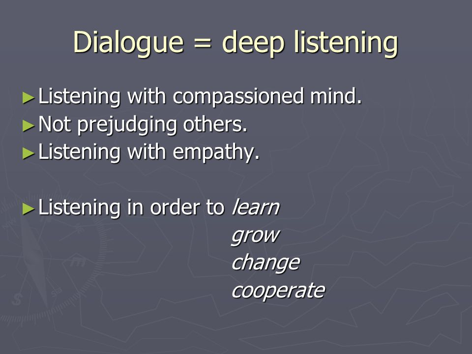 Dialogue = deep listening ► Listening with compassioned mind.