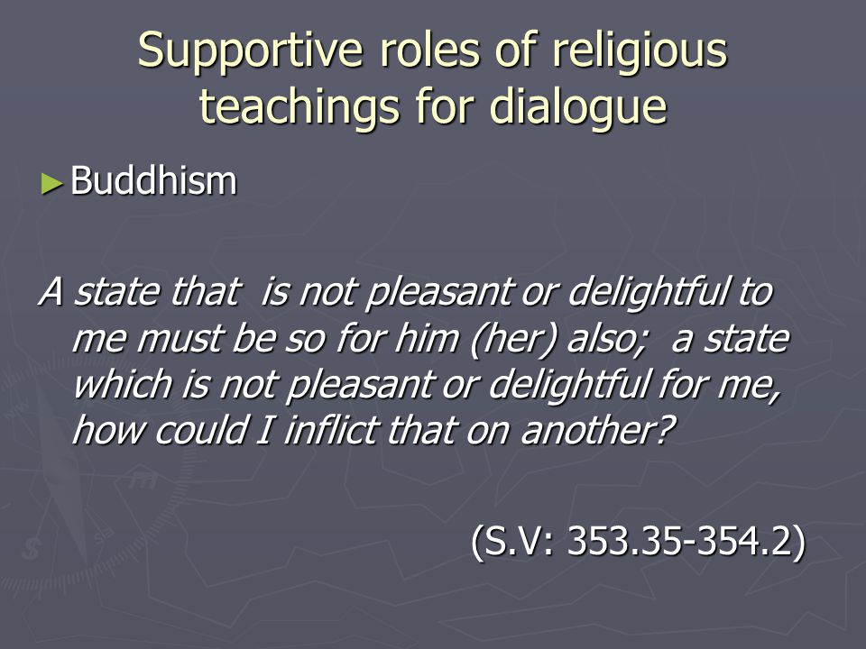 Supportive roles of religious teachings for dialogue ► Buddhism A state that is not pleasant or delightful to me must be so for him (her) also; a state which is not pleasant or delightful for me, how could I inflict that on another.