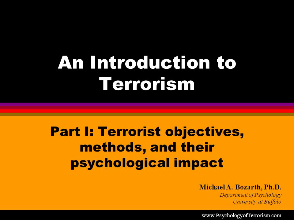 An Introduction to Terrorism Part I: Terrorist objectives, methods, and their psychological impact Michael A.