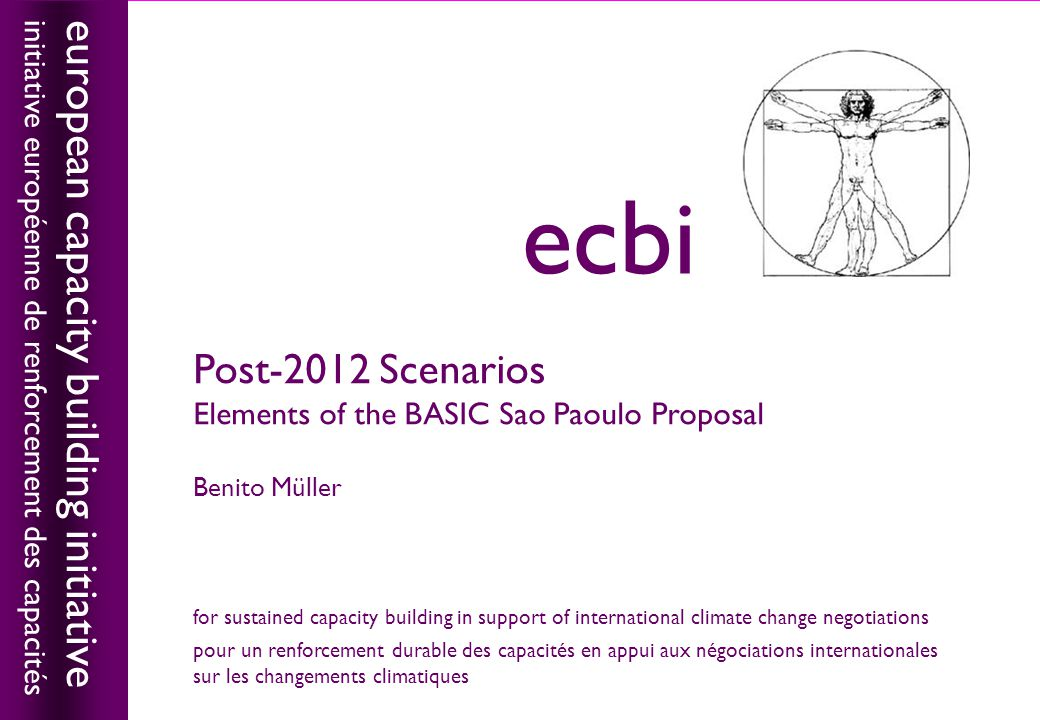 european capacity building initiativeecbi Post-2012 Scenarios Elements of the BASIC Sao Paoulo Proposal Benito Müller european capacity building initiative initiative européenne de renforcement des capacités ecbi for sustained capacity building in support of international climate change negotiations pour un renforcement durable des capacités en appui aux négociations internationales sur les changements climatiques