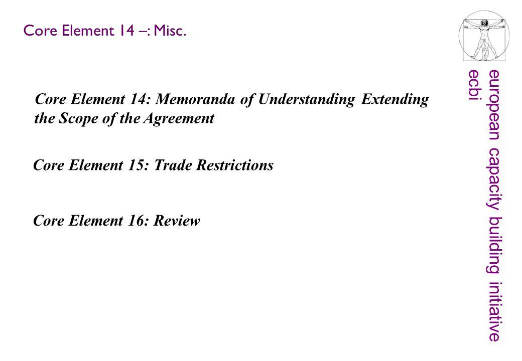 european capacity building initiativeecbi Core Element 14: Memoranda of Understanding Extending the Scope of the Agreement Core Element 15: Trade Restrictions Core Element 14 –: Misc.