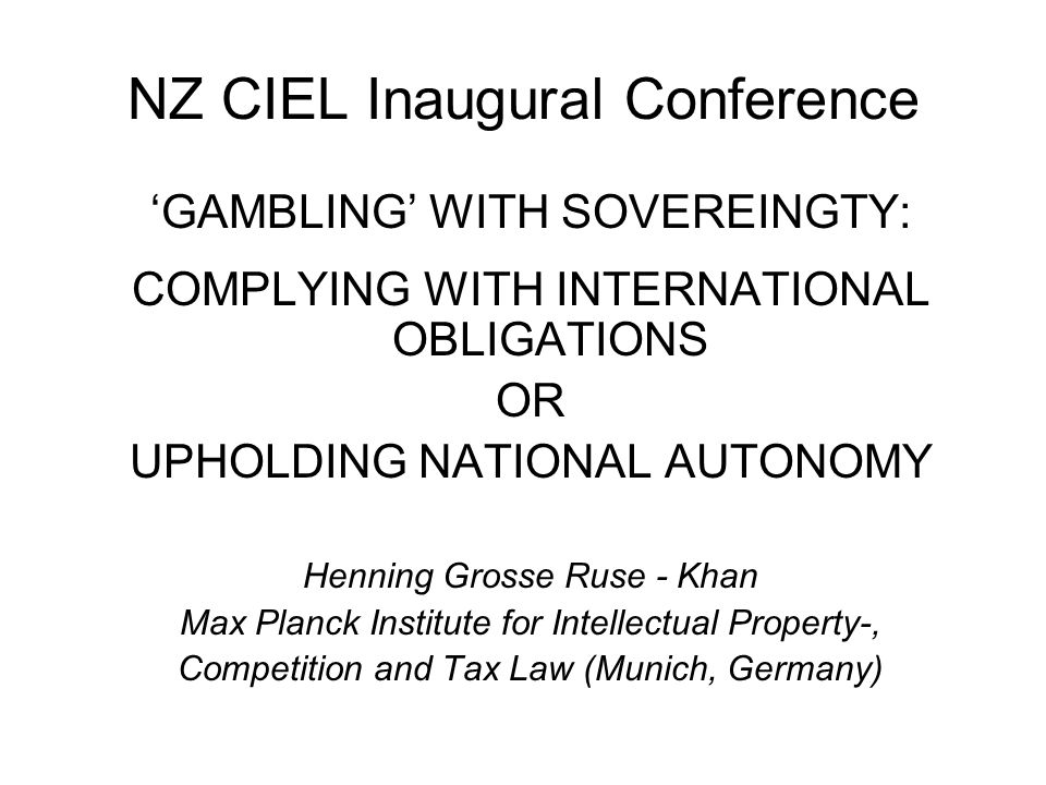 NZ CIEL Inaugural Conference 'GAMBLING' WITH SOVEREINGTY: COMPLYING WITH INTERNATIONAL OBLIGATIONS OR UPHOLDING NATIONAL AUTONOMY Henning Grosse Ruse