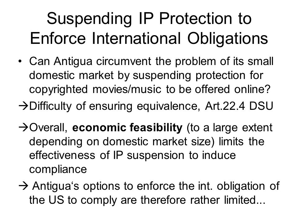 Suspending IP Protection to Enforce International Obligations Can Antigua circumvent the problem of its small domestic market by suspending protection for copyrighted movies/music to be offered online.