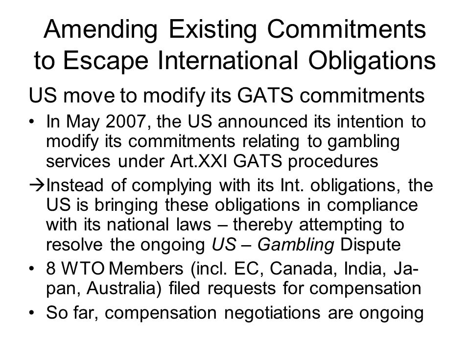 Amending Existing Commitments to Escape International Obligations US move to modify its GATS commitments In May 2007, the US announced its intention to modify its commitments relating to gambling services under Art.XXI GATS procedures  Instead of complying with its Int.
