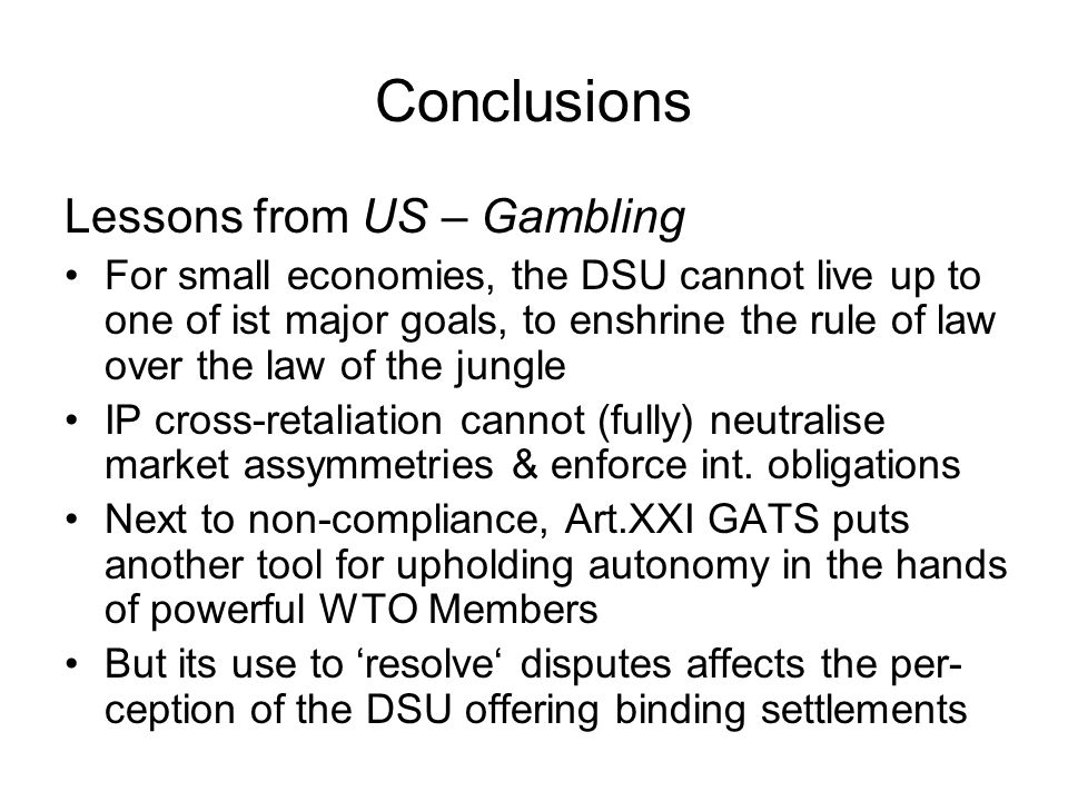 Conclusions Lessons from US – Gambling For small economies, the DSU cannot live up to one of ist major goals, to enshrine the rule of law over the law of the jungle IP cross-retaliation cannot (fully) neutralise market assymmetries & enforce int.