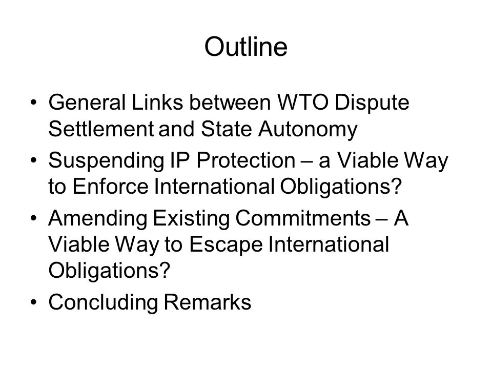Outline General Links between WTO Dispute Settlement and State Autonomy Suspending IP Protection – a Viable Way to Enforce International Obligations.