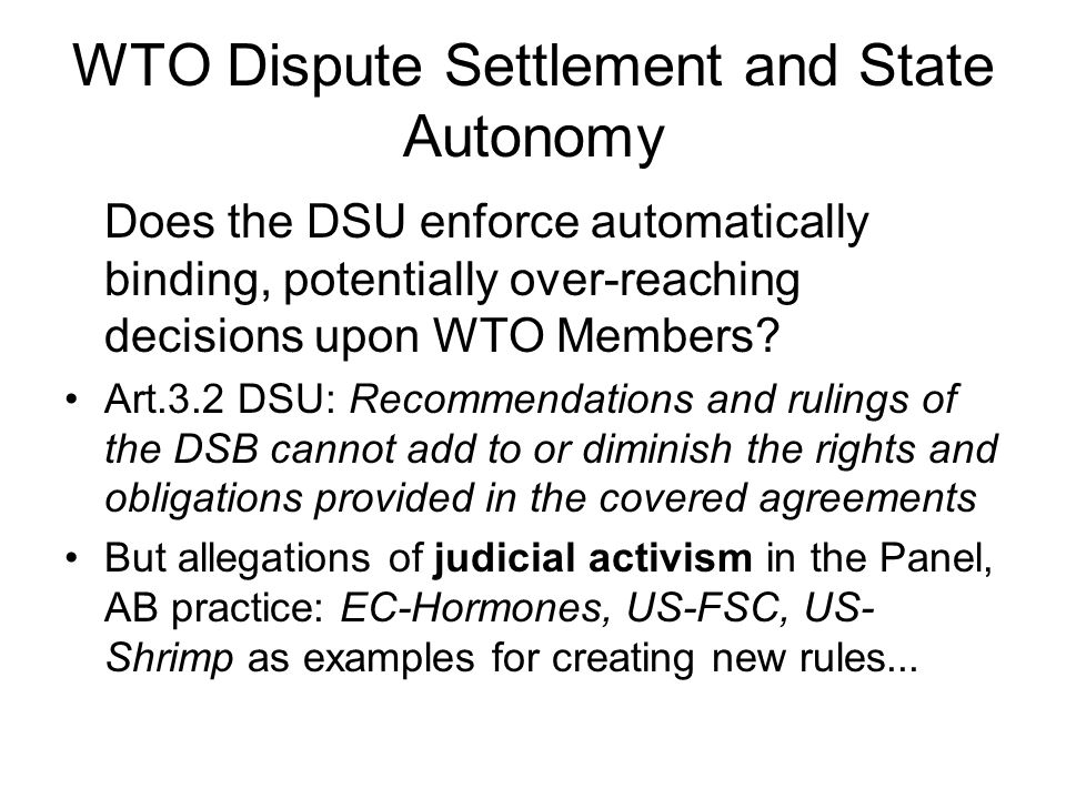 WTO Dispute Settlement and State Autonomy Art.19:1, 21:1 & 22:1 DSU establish an Interna- tional Obligation to comply with DSB Rulings But if the violating WTO Member does not com- ply, Art.22 DSU foresees only optional compen- sation or the right for the aggrieved Member to seek retaliation by suspending equivalent WTO obligations  the decision to 'retaliate' is entirely up to the aggrieved Member itself, just as the decision to correct a violation rests on the sovereign decision of the violator (R Yerxa)