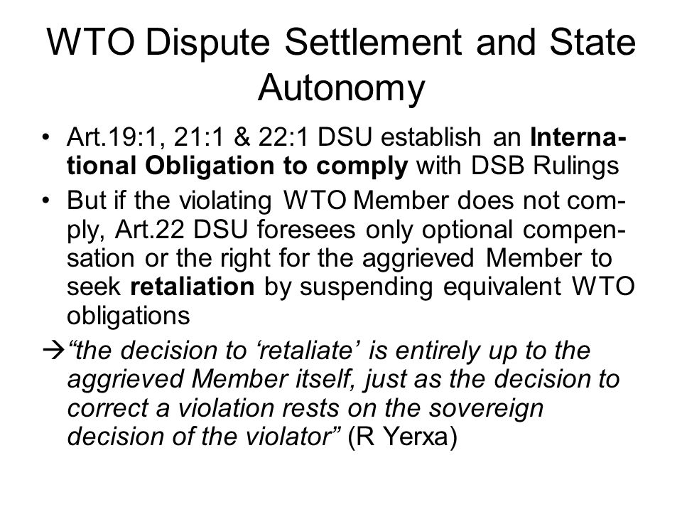 WTO Dispute Settlement and State Autonomy  While the DSU thus does not directly interfere with the sovereign decision to comply, it does provide for a mechanism which should enable a retaliating Member to induce compliance (or: to re-balance reciprocal WTO commitments) Is this option to enforce international obligations equally available to all WTO Members.