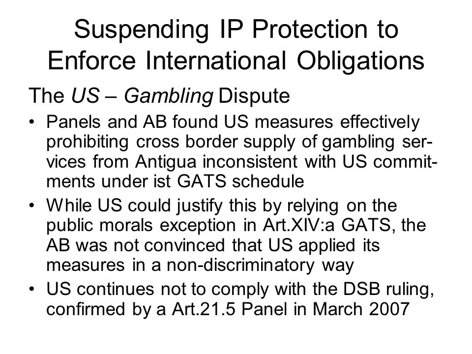 Suspending IP Protection to Enforce International Obligations The US – Gambling Dispute Panels and AB found US measures effectively prohibiting cross