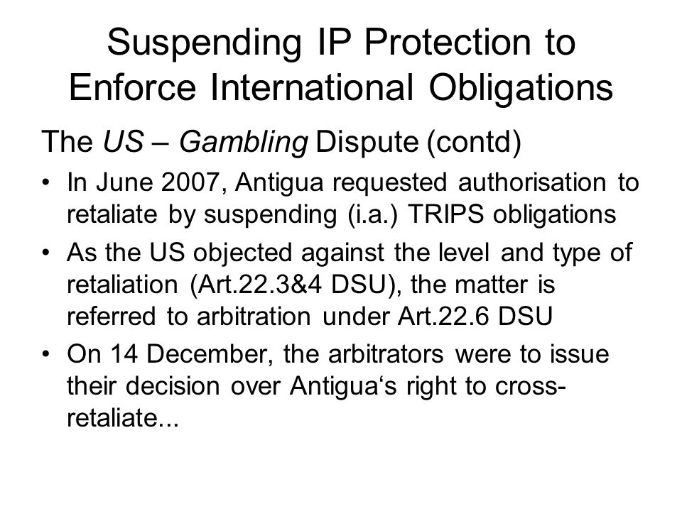 Suspending IP Protection to Enforce International Obligations The US – Gambling Dispute (contd) In June 2007, Antigua requested authorisation to retaliate by suspending (i.a.) TRIPS obligations As the US objected against the level and type of retaliation (Art.22.3&4 DSU), the matter is referred to arbitration under Art.22.6 DSU On 14 December, the arbitrators were to issue their decision over Antigua's right to cross- retaliate...