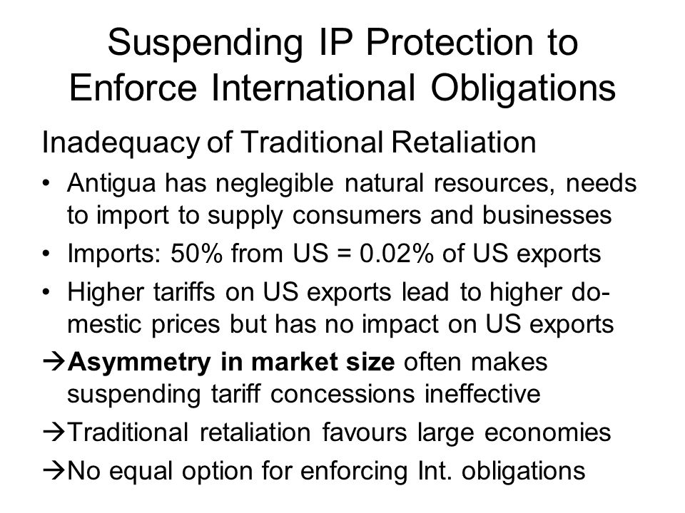 Suspending IP Protection to Enforce International Obligations Inadequacy of Traditional Retaliation Antigua has neglegible natural resources, needs to import to supply consumers and businesses Imports: 50% from US = 0.02% of US exports Higher tariffs on US exports lead to higher do- mestic prices but has no impact on US exports  Asymmetry in market size often makes suspending tariff concessions ineffective  Traditional retaliation favours large economies  No equal option for enforcing Int.