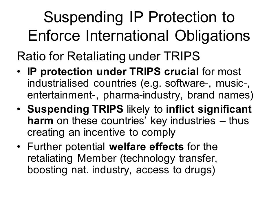 Suspending IP Protection to Enforce International Obligations Ratio for Retaliating under TRIPS IP protection under TRIPS crucial for most industrialised countries (e.g.