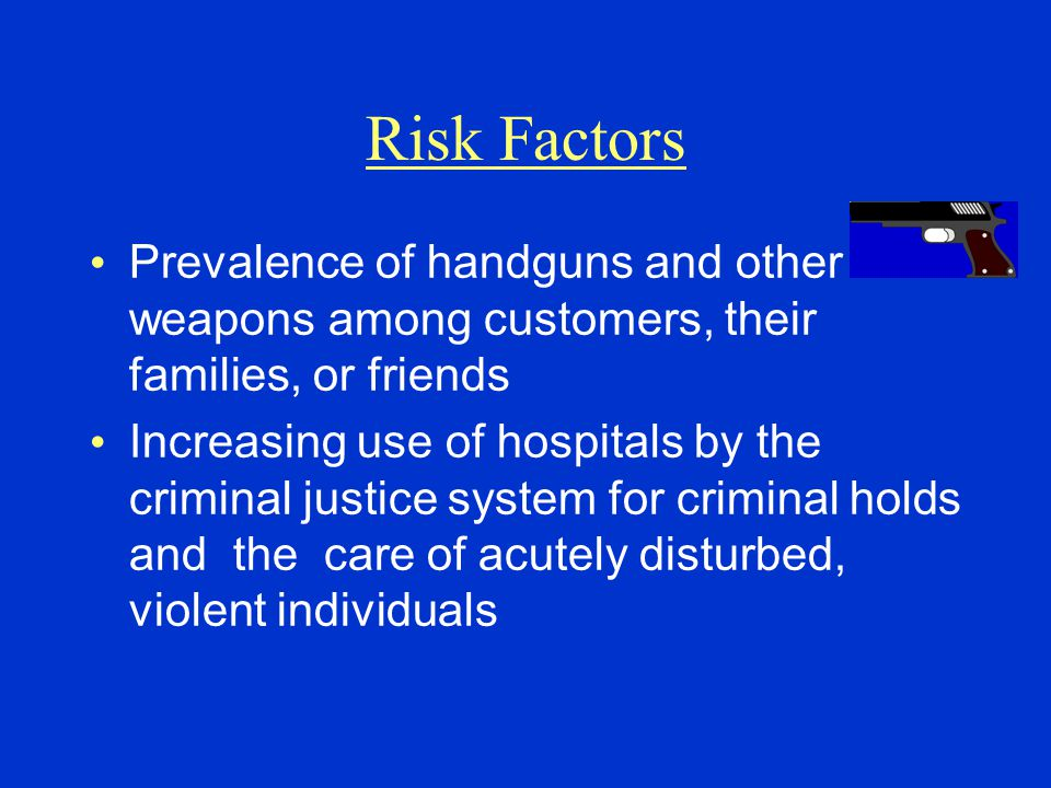 Prevalence of handguns and other weapons among customers, their families, or friends Increasing use of hospitals by the criminal justice system for cr