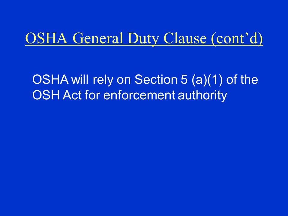 OSHA General Duty Clause (cont'd) OSHA will rely on Section 5 (a)(1) of the OSH Act for enforcement authority