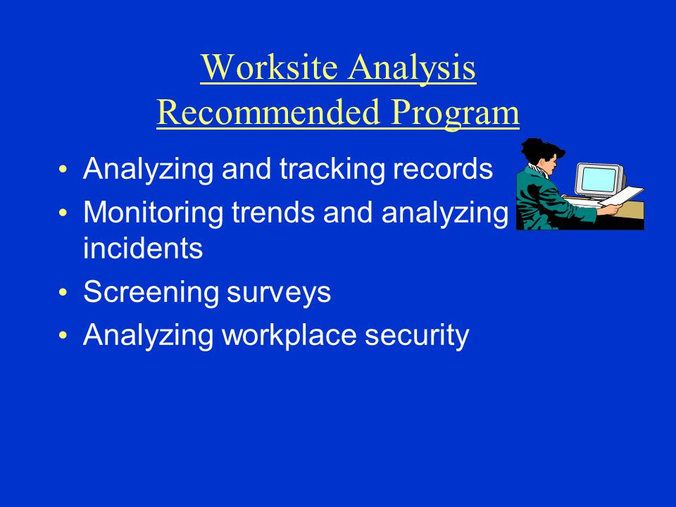 Worksite Analysis Recommended Program Analyzing and tracking records Monitoring trends and analyzing incidents Screening surveys Analyzing workplace s