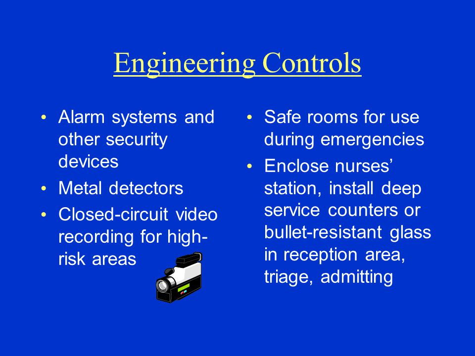Engineering Controls Alarm systems and other security devices Metal detectors Closed-circuit video recording for high- risk areas Safe rooms for use d