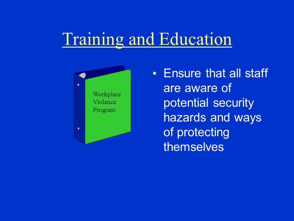 Training and Education Ensure that all staff are aware of potential security hazards and ways of protecting themselves Workplace Violence Program