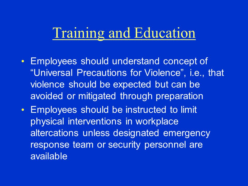 "Training and Education Employees should understand concept of ""Universal Precautions for Violence"", i.e., that violence should be expected but can be"