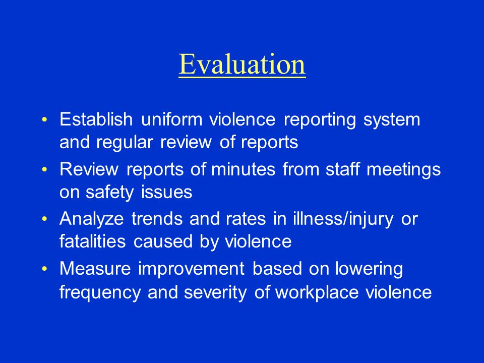 Evaluation Establish uniform violence reporting system and regular review of reports Review reports of minutes from staff meetings on safety issues An