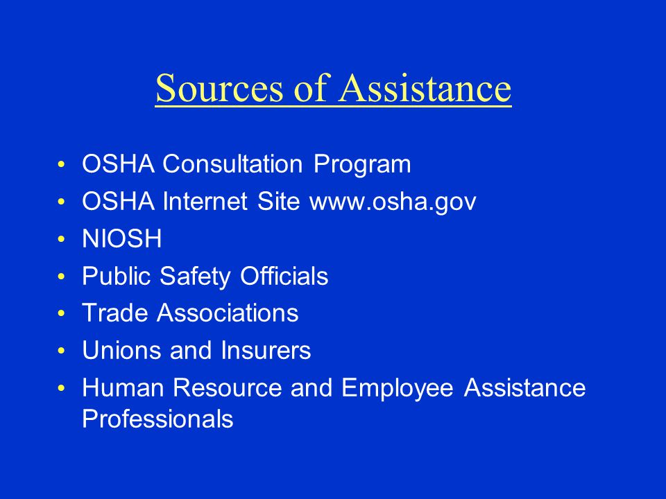 Sources of Assistance OSHA Consultation Program OSHA Internet Site www.osha.gov NIOSH Public Safety Officials Trade Associations Unions and Insurers H