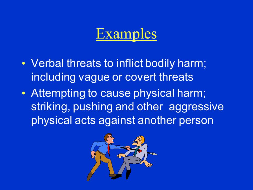 Examples Verbal threats to inflict bodily harm; including vague or covert threats Attempting to cause physical harm; striking, pushing and other aggre