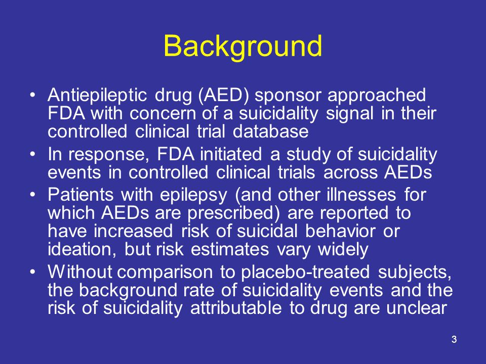 3 Background Antiepileptic drug (AED) sponsor approached FDA with concern of a suicidality signal in their controlled clinical trial database In response, FDA initiated a study of suicidality events in controlled clinical trials across AEDs Patients with epilepsy (and other illnesses for which AEDs are prescribed) are reported to have increased risk of suicidal behavior or ideation, but risk estimates vary widely Without comparison to placebo-treated subjects, the background rate of suicidality events and the risk of suicidality attributable to drug are unclear