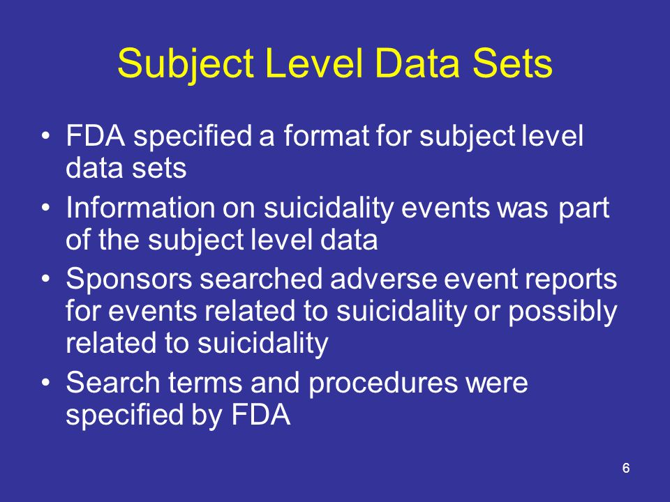 6 Subject Level Data Sets FDA specified a format for subject level data sets Information on suicidality events was part of the subject level data Sponsors searched adverse event reports for events related to suicidality or possibly related to suicidality Search terms and procedures were specified by FDA