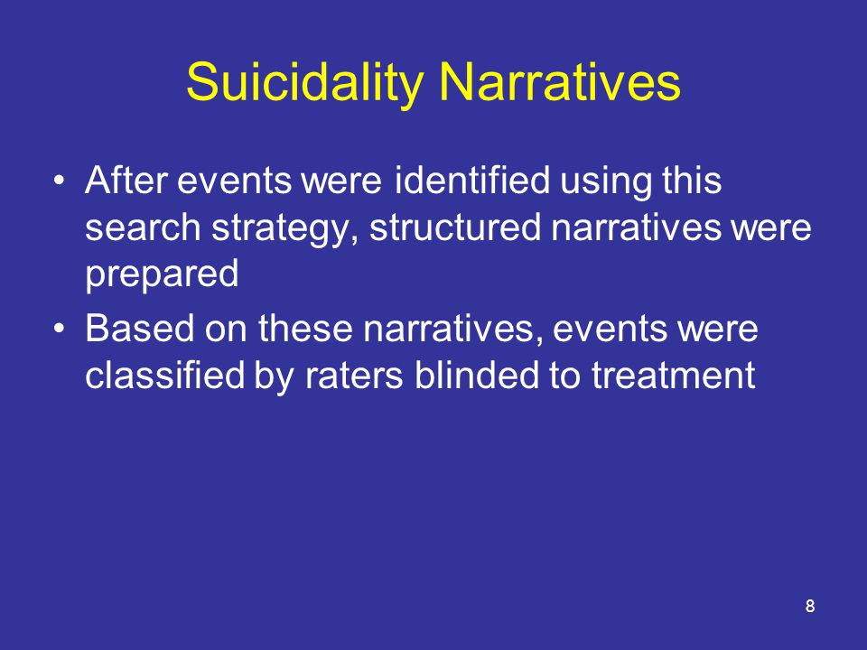 8 Suicidality Narratives After events were identified using this search strategy, structured narratives were prepared Based on these narratives, events were classified by raters blinded to treatment